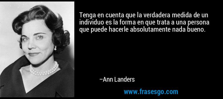 Tenga en cuenta que la verdadera medida de un individuo es la forma en que trata a una persona que puede hacerle absolutamente nada bueno. – Ann Landers