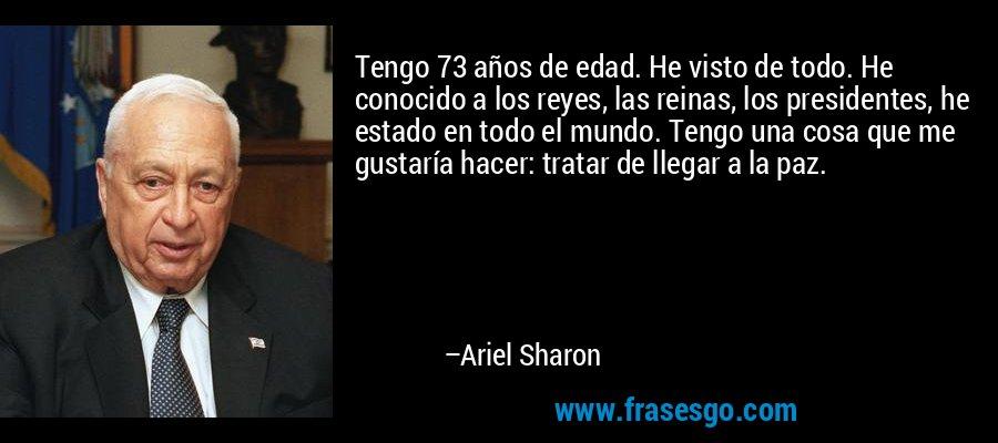 Tengo 73 años de edad. He visto de todo. He conocido a los reyes, las reinas, los presidentes, he estado en todo el mundo. Tengo una cosa que me gustaría hacer: tratar de llegar a la paz. – Ariel Sharon