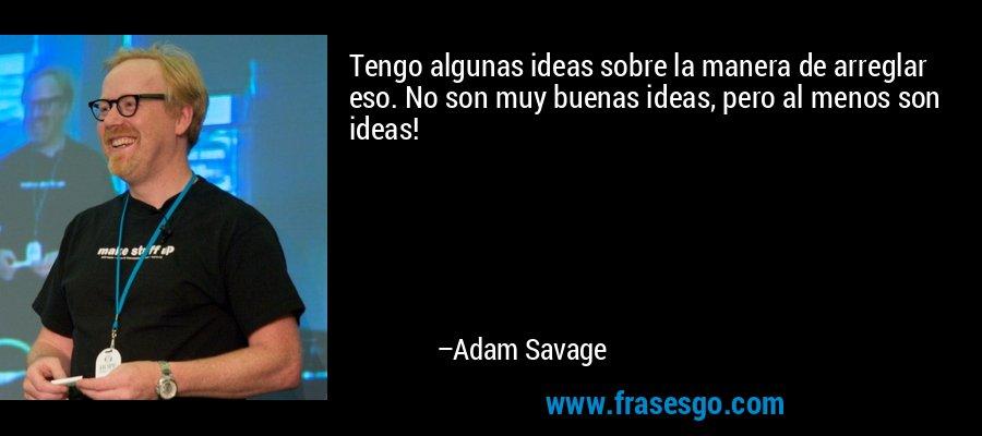 Tengo algunas ideas sobre la manera de arreglar eso. No son muy buenas ideas, pero al menos son ideas! – Adam Savage