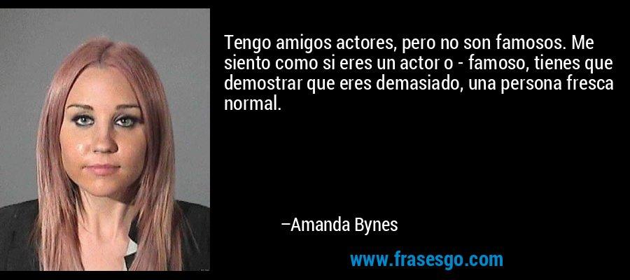 Tengo amigos actores, pero no son famosos. Me siento como si eres un actor o - famoso, tienes que demostrar que eres demasiado, una persona fresca normal. – Amanda Bynes
