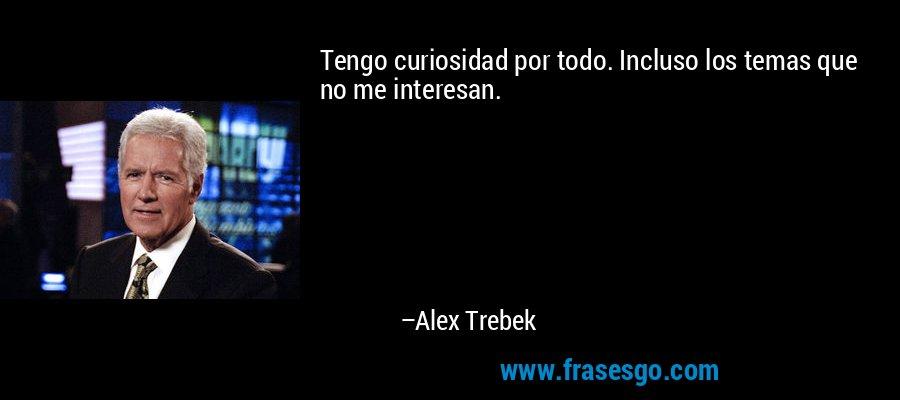 Tengo curiosidad por todo. Incluso los temas que no me interesan. – Alex Trebek