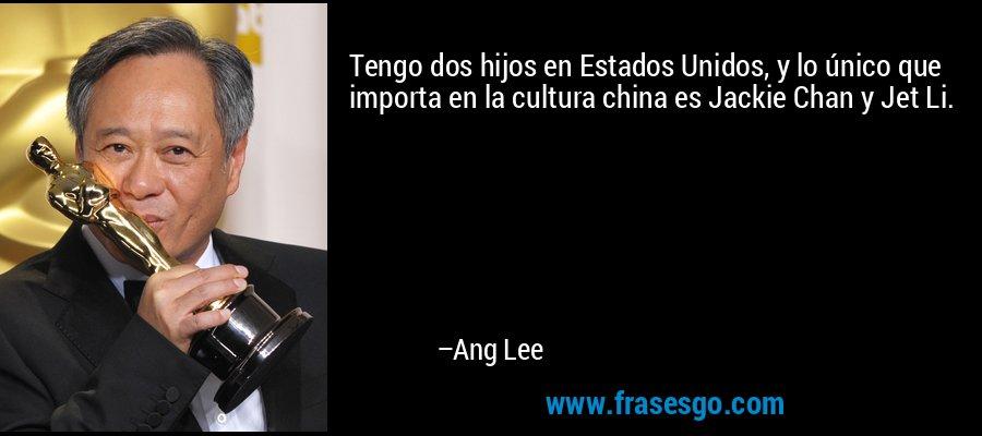 Tengo dos hijos en Estados Unidos, y lo único que importa en la cultura china es Jackie Chan y Jet Li. – Ang Lee