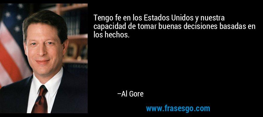 Tengo fe en los Estados Unidos y nuestra capacidad de tomar buenas decisiones basadas en los hechos. – Al Gore