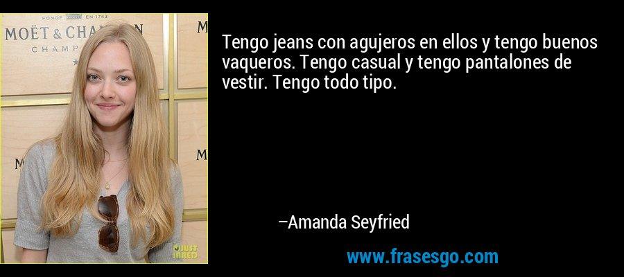 Tengo jeans con agujeros en ellos y tengo buenos vaqueros. Tengo casual y tengo pantalones de vestir. Tengo todo tipo. – Amanda Seyfried