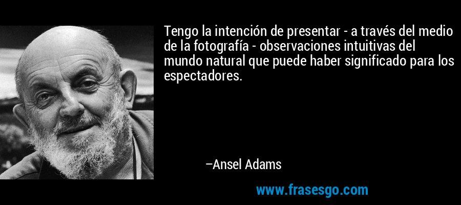 Tengo la intención de presentar - a través del medio de la fotografía - observaciones intuitivas del mundo natural que puede haber significado para los espectadores. – Ansel Adams