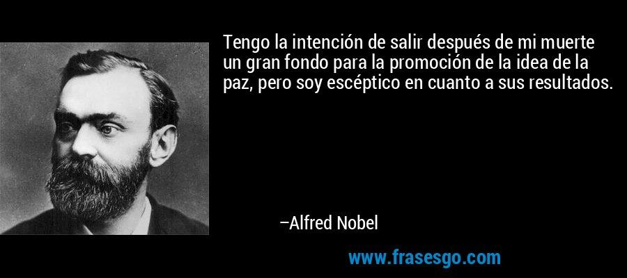 Tengo la intención de salir después de mi muerte un gran fondo para la promoción de la idea de la paz, pero soy escéptico en cuanto a sus resultados. – Alfred Nobel