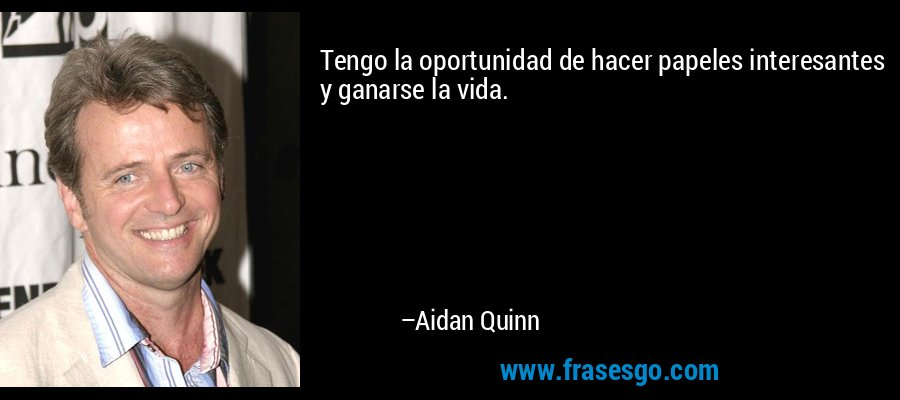 Tengo la oportunidad de hacer papeles interesantes y ganarse la vida. – Aidan Quinn