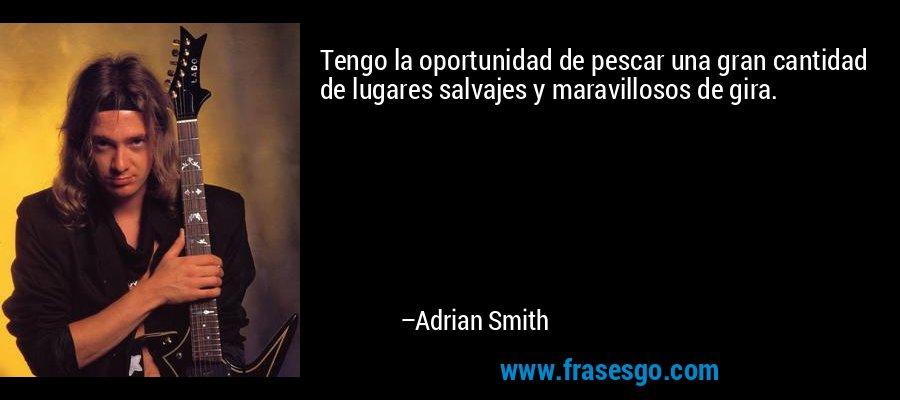 Tengo la oportunidad de pescar una gran cantidad de lugares salvajes y maravillosos de gira. – Adrian Smith