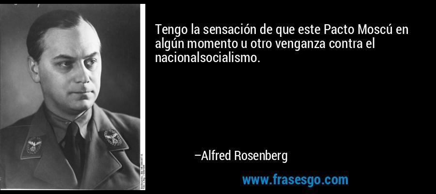 Tengo la sensación de que este Pacto Moscú en algún momento u otro venganza contra el nacionalsocialismo. – Alfred Rosenberg