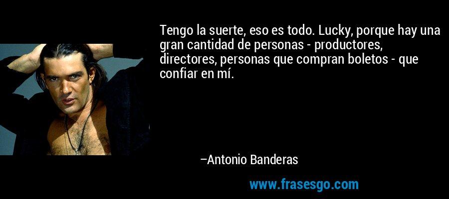 Tengo la suerte, eso es todo. Lucky, porque hay una gran cantidad de personas - productores, directores, personas que compran boletos - que confiar en mí. – Antonio Banderas