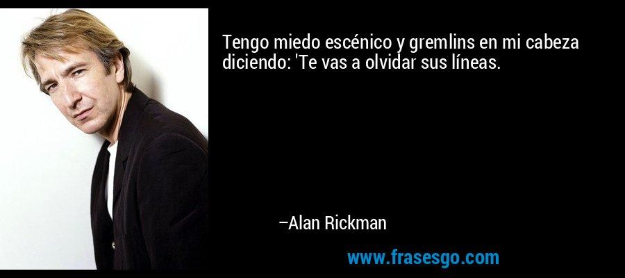 Tengo miedo escénico y gremlins en mi cabeza diciendo: 'Te vas a olvidar sus líneas. – Alan Rickman