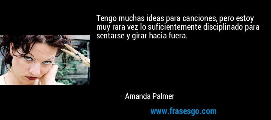 Tengo muchas ideas para canciones, pero estoy muy rara vez lo suficientemente disciplinado para sentarse y girar hacia fuera. – Amanda Palmer