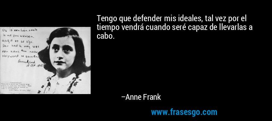 Tengo que defender mis ideales, tal vez por el tiempo vendrá cuando seré capaz de llevarlas a cabo. – Anne Frank
