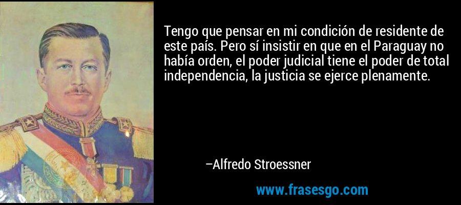 Tengo que pensar en mi condición de residente de este país. Pero sí insistir en que en el Paraguay no había orden, el poder judicial tiene el poder de total independencia, la justicia se ejerce plenamente. – Alfredo Stroessner