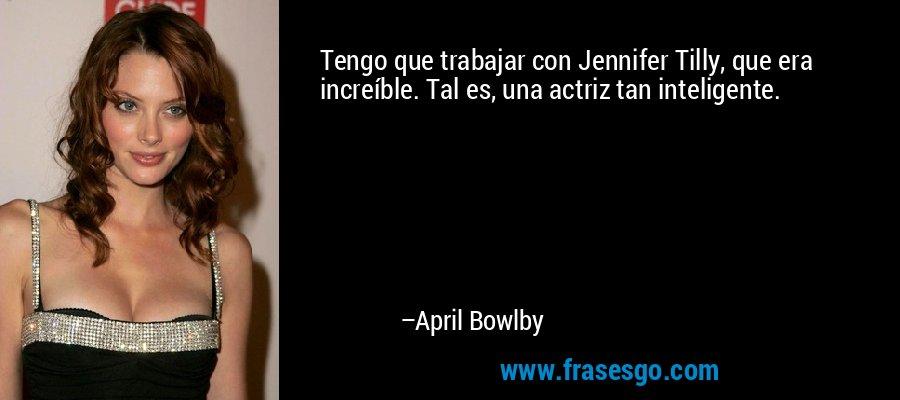 Tengo que trabajar con Jennifer Tilly, que era increíble. Tal es, una actriz tan inteligente. – April Bowlby
