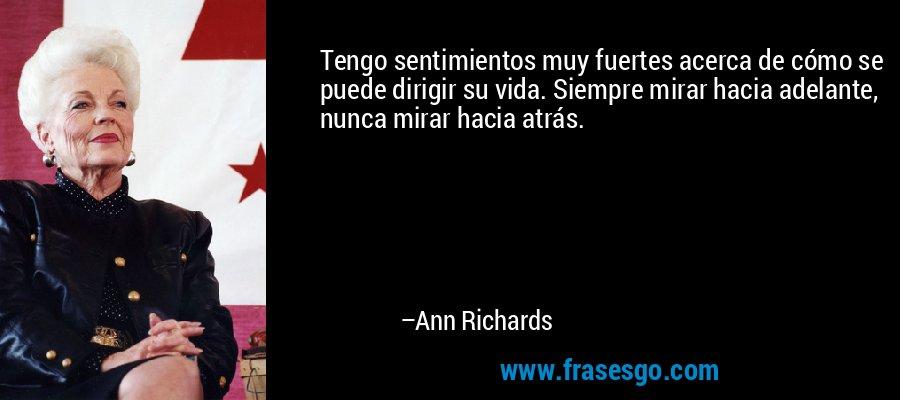 Tengo sentimientos muy fuertes acerca de cómo se puede dirigir su vida. Siempre mirar hacia adelante, nunca mirar hacia atrás. – Ann Richards