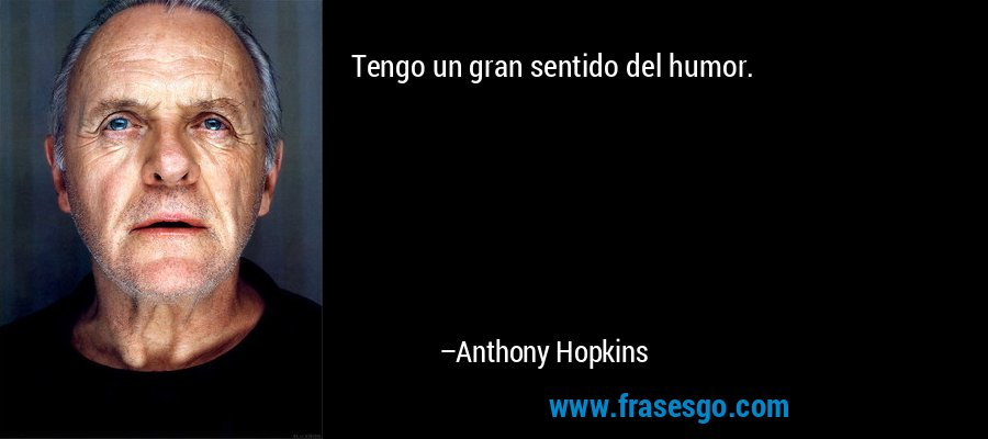 Tengo un gran sentido del humor. – Anthony Hopkins