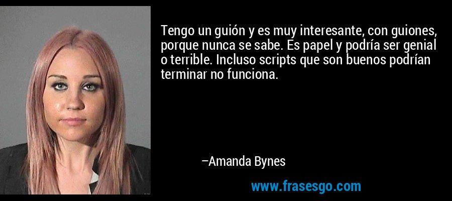 Tengo un guión y es muy interesante, con guiones, porque nunca se sabe. Es papel y podría ser genial o terrible. Incluso scripts que son buenos podrían terminar no funciona. – Amanda Bynes