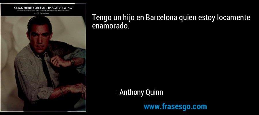 Tengo un hijo en Barcelona quien estoy locamente enamorado. – Anthony Quinn