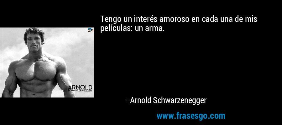Tengo un interés amoroso en cada una de mis películas: un arma. – Arnold Schwarzenegger