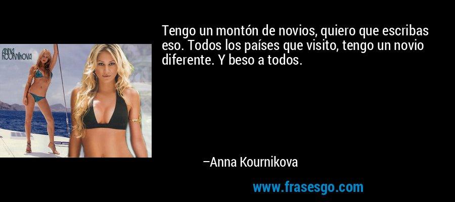 Tengo un montón de novios, quiero que escribas eso. Todos los países que visito, tengo un novio diferente. Y beso a todos. – Anna Kournikova