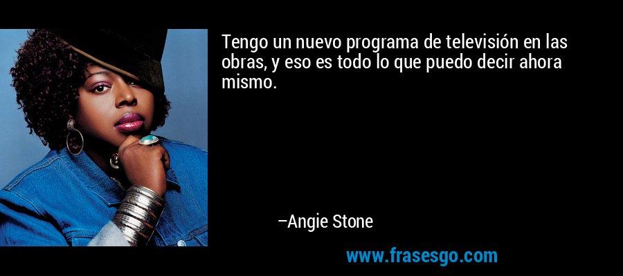 Tengo un nuevo programa de televisión en las obras, y eso es todo lo que puedo decir ahora mismo. – Angie Stone