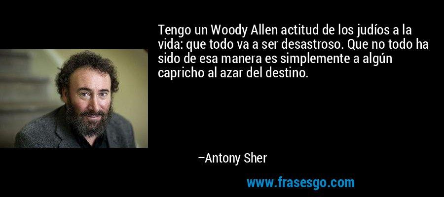 Tengo un Woody Allen actitud de los judíos a la vida: que todo va a ser desastroso. Que no todo ha sido de esa manera es simplemente a algún capricho al azar del destino. – Antony Sher