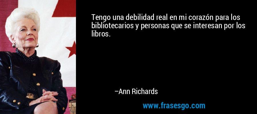 Tengo una debilidad real en mi corazón para los bibliotecarios y personas que se interesan por los libros. – Ann Richards