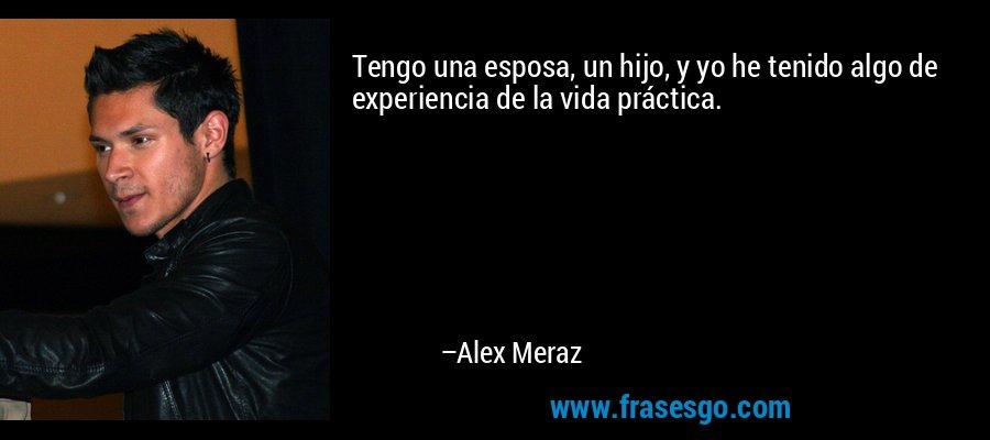 Tengo una esposa, un hijo, y yo he tenido algo de experiencia de la vida práctica. – Alex Meraz