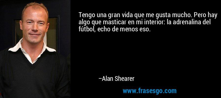 Tengo una gran vida que me gusta mucho. Pero hay algo que masticar en mi interior: la adrenalina del fútbol, echo de menos eso. – Alan Shearer
