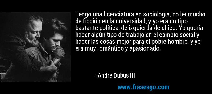 Tengo una licenciatura en sociología, no leí mucho de ficción en la universidad, y yo era un tipo bastante política, de izquierda de chico. Yo quería hacer algún tipo de trabajo en el cambio social y hacer las cosas mejor para el pobre hombre, y yo era muy romántico y apasionado. – Andre Dubus III