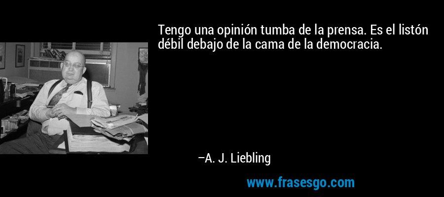 Tengo una opinión tumba de la prensa. Es el listón débil debajo de la cama de la democracia. – A. J. Liebling