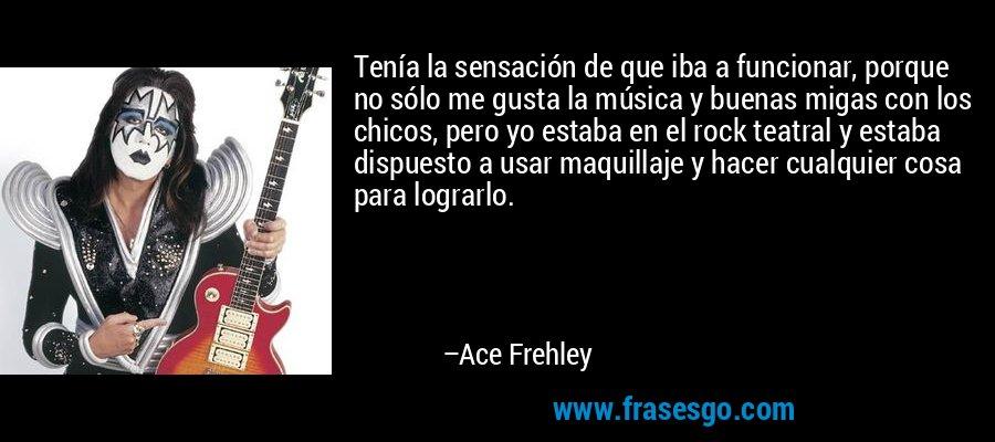 Tenía la sensación de que iba a funcionar, porque no sólo me gusta la música y buenas migas con los chicos, pero yo estaba en el rock teatral y estaba dispuesto a usar maquillaje y hacer cualquier cosa para lograrlo. – Ace Frehley