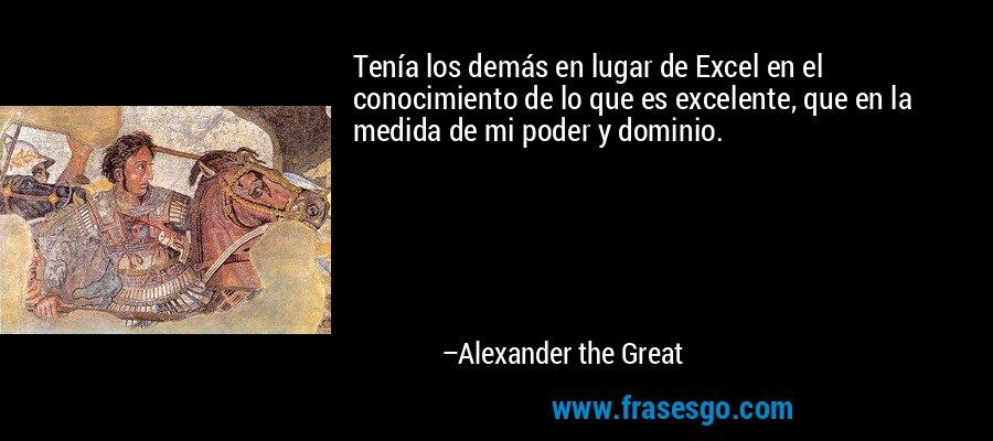Tenía los demás en lugar de Excel en el conocimiento de lo que es excelente, que en la medida de mi poder y dominio. – Alexander the Great
