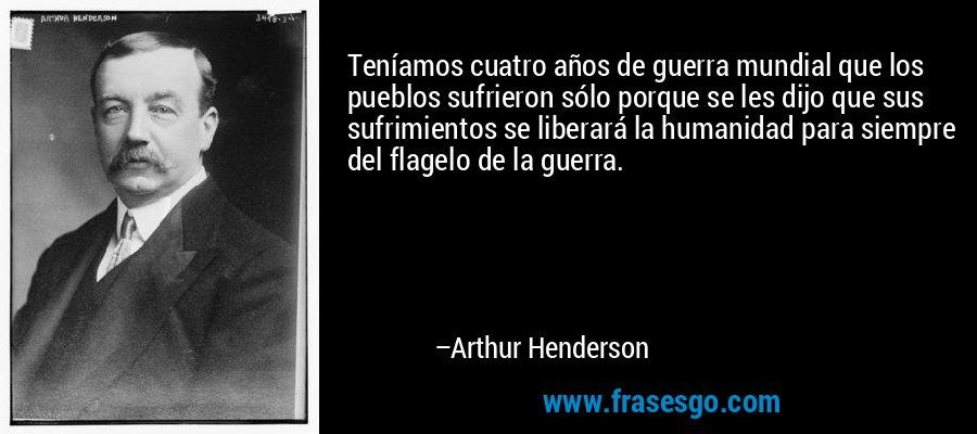 Teníamos cuatro años de guerra mundial que los pueblos sufrieron sólo porque se les dijo que sus sufrimientos se liberará la humanidad para siempre del flagelo de la guerra. – Arthur Henderson