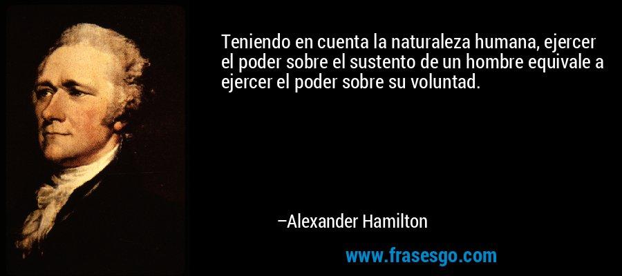 Teniendo en cuenta la naturaleza humana, ejercer el poder sobre el sustento de un hombre equivale a ejercer el poder sobre su voluntad. – Alexander Hamilton