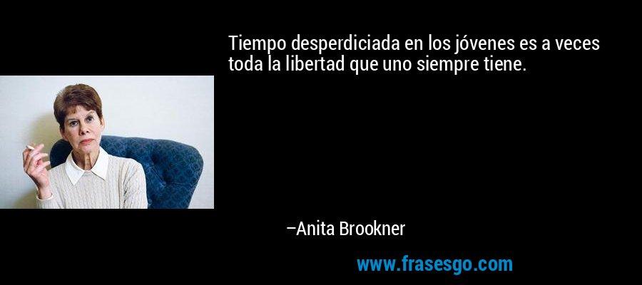 Tiempo desperdiciada en los jóvenes es a veces toda la libertad que uno siempre tiene. – Anita Brookner