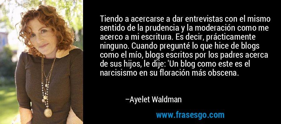 Tiendo a acercarse a dar entrevistas con el mismo sentido de la prudencia y la moderación como me acerco a mi escritura. Es decir, prácticamente ninguno. Cuando pregunté lo que hice de blogs como el mío, blogs escritos por los padres acerca de sus hijos, le dije: 'Un blog como este es el narcisismo en su floración más obscena. – Ayelet Waldman