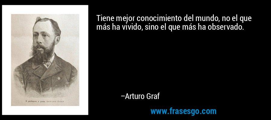 Tiene mejor conocimiento del mundo, no el que más ha vivido, sino el que más ha observado. – Arturo Graf