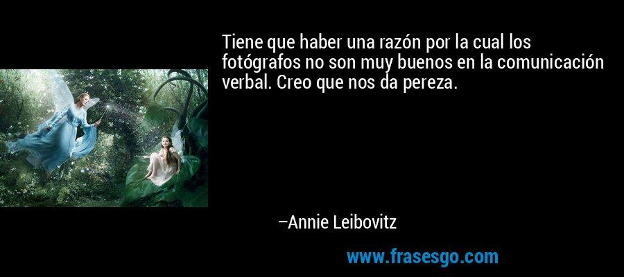 Tiene que haber una razón por la cual los fotógrafos no son muy buenos en la comunicación verbal. Creo que nos da pereza. – Annie Leibovitz