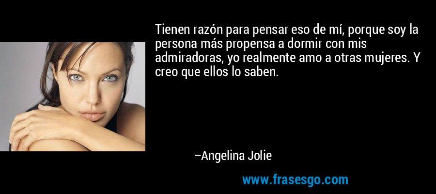 Tienen razón para pensar eso de mí, porque soy la persona más propensa a dormir con mis admiradoras, yo realmente amo a otras mujeres. Y creo que ellos lo saben. – Angelina Jolie