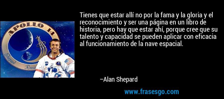 Tienes que estar allí no por la fama y la gloria y el reconocimiento y ser una página en un libro de historia, pero hay que estar ahí, porque cree que su talento y capacidad se pueden aplicar con eficacia al funcionamiento de la nave espacial. – Alan Shepard