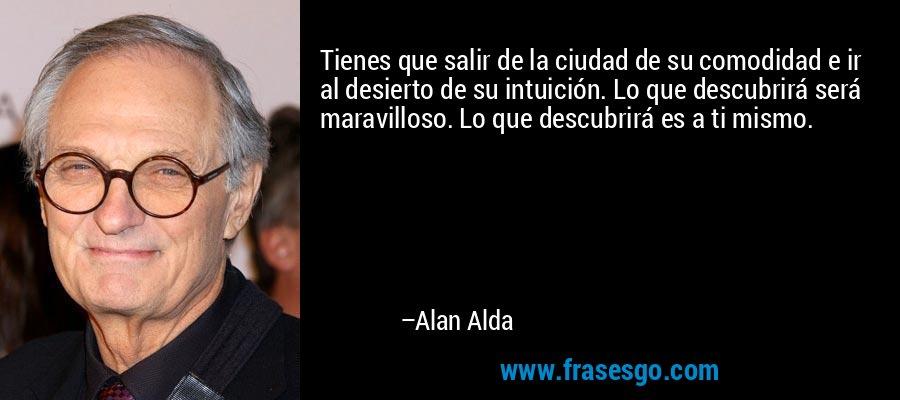Tienes que salir de la ciudad de su comodidad e ir al desierto de su intuición. Lo que descubrirá será maravilloso. Lo que descubrirá es a ti mismo. – Alan Alda
