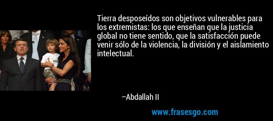 Tierra desposeídos son objetivos vulnerables para los extremistas: los que enseñan que la justicia global no tiene sentido, que la satisfacción puede venir sólo de la violencia, la división y el aislamiento intelectual. – Abdallah II