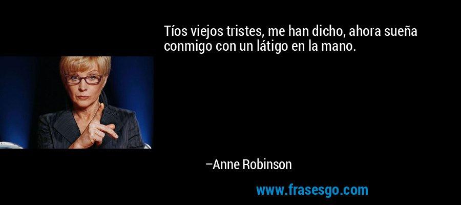 Tíos viejos tristes, me han dicho, ahora sueña conmigo con un látigo en la mano. – Anne Robinson