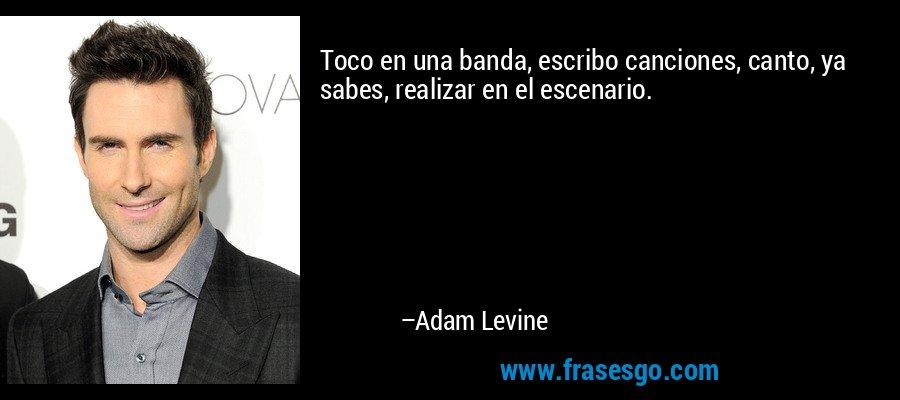 Toco en una banda, escribo canciones, canto, ya sabes, realizar en el escenario. – Adam Levine
