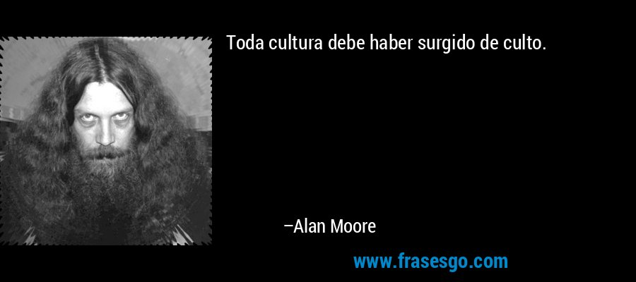 Toda cultura debe haber surgido de culto. – Alan Moore
