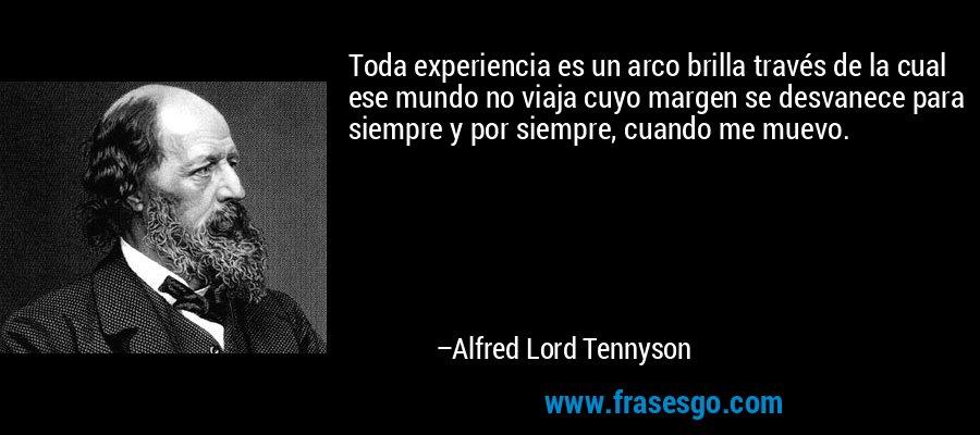 Toda experiencia es un arco brilla través de la cual ese mundo no viaja cuyo margen se desvanece para siempre y por siempre, cuando me muevo. – Alfred Lord Tennyson
