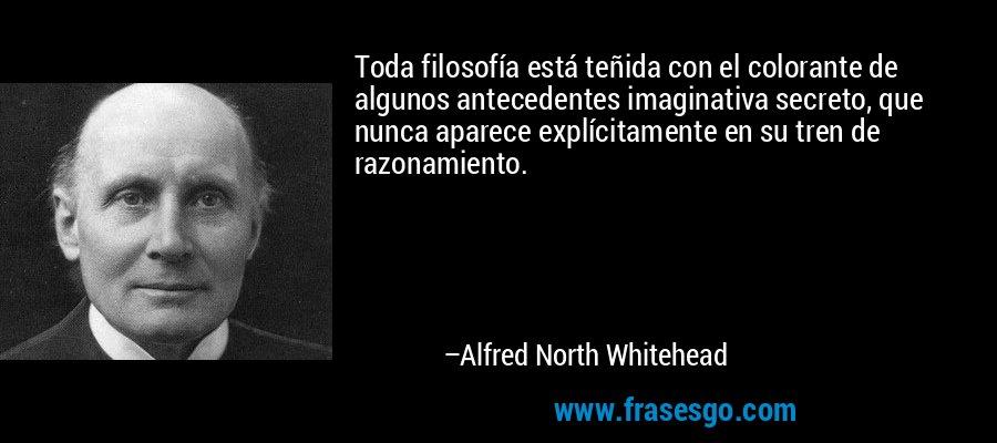 Toda filosofía está teñida con el colorante de algunos antecedentes imaginativa secreto, que nunca aparece explícitamente en su tren de razonamiento. – Alfred North Whitehead