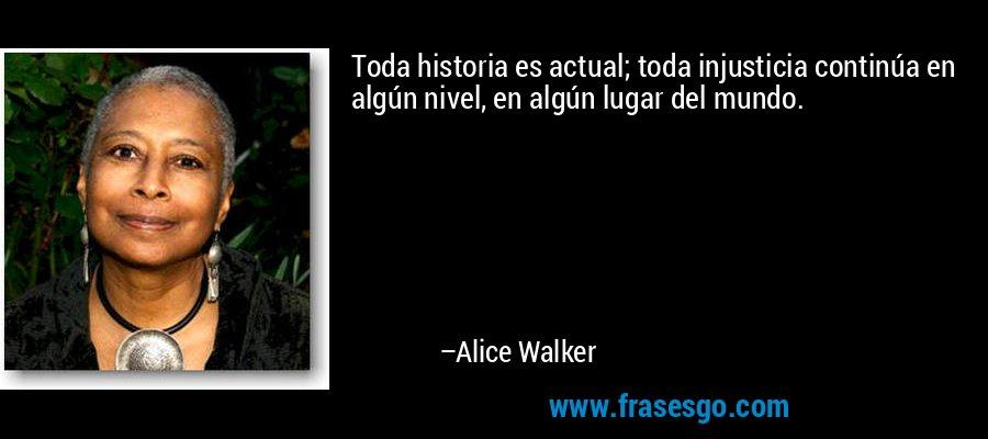 Toda historia es actual; toda injusticia continúa en algún nivel, en algún lugar del mundo. – Alice Walker